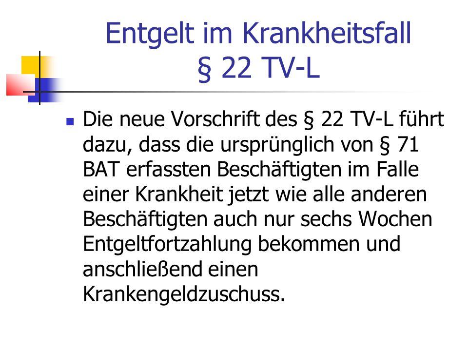 Entgelt im Krankheitsfall § 22 TV-L Die neue Vorschrift des § 22 TV-L führt dazu, dass die ursprünglich von § 71 BAT erfassten Beschäftigten im Falle einer Krankheit jetzt wie alle anderen Beschäftigten auch nur sechs Wochen Entgeltfortzahlung bekommen und anschließend einen Krankengeldzuschuss.