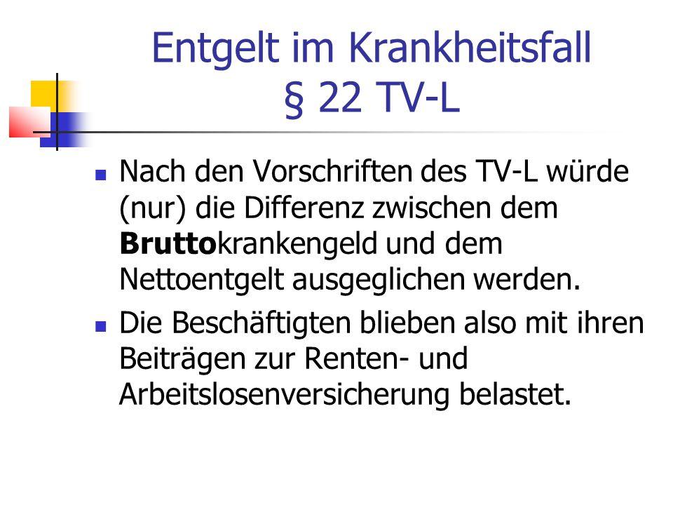 Entgelt im Krankheitsfall § 22 TV-L Nach den Vorschriften des TV-L würde (nur) die Differenz zwischen dem Bruttokrankengeld und dem Nettoentgelt ausgeglichen werden.