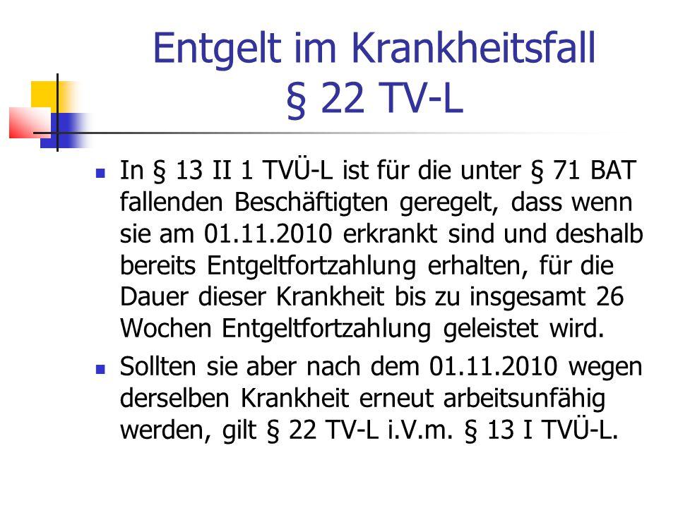 Entgelt im Krankheitsfall § 22 TV-L In § 13 II 1 TVÜ-L ist für die unter § 71 BAT fallenden Beschäftigten geregelt, dass wenn sie am 01.11.2010 erkrankt sind und deshalb bereits Entgeltfortzahlung erhalten, für die Dauer dieser Krankheit bis zu insgesamt 26 Wochen Entgeltfortzahlung geleistet wird.