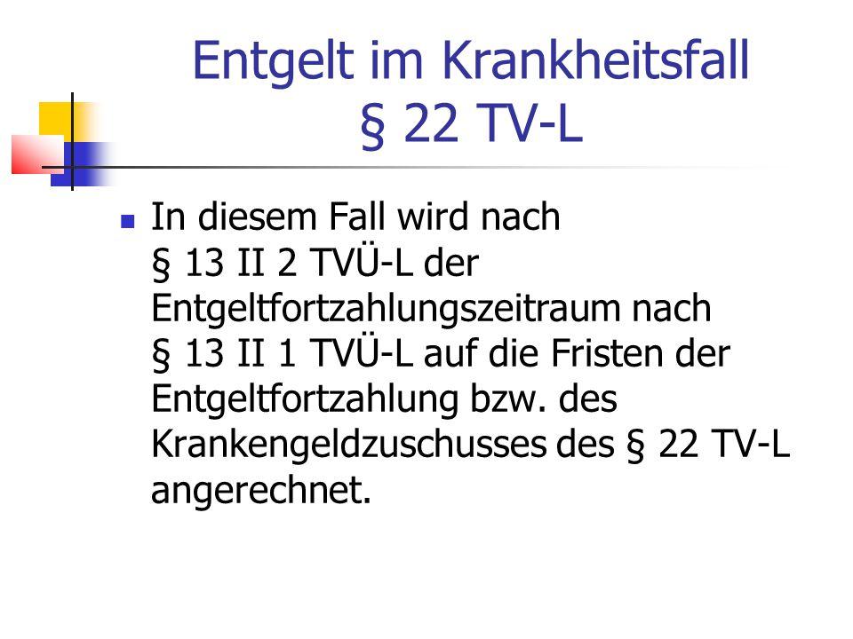 Entgelt im Krankheitsfall § 22 TV-L In diesem Fall wird nach § 13 II 2 TVÜ-L der Entgeltfortzahlungszeitraum nach § 13 II 1 TVÜ-L auf die Fristen der Entgeltfortzahlung bzw.