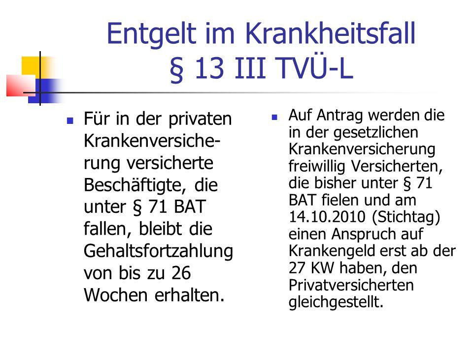Entgelt im Krankheitsfall § 13 III TVÜ-L Für in der privaten Krankenversiche- rung versicherte Beschäftigte, die unter § 71 BAT fallen, bleibt die Gehaltsfortzahlung von bis zu 26 Wochen erhalten.