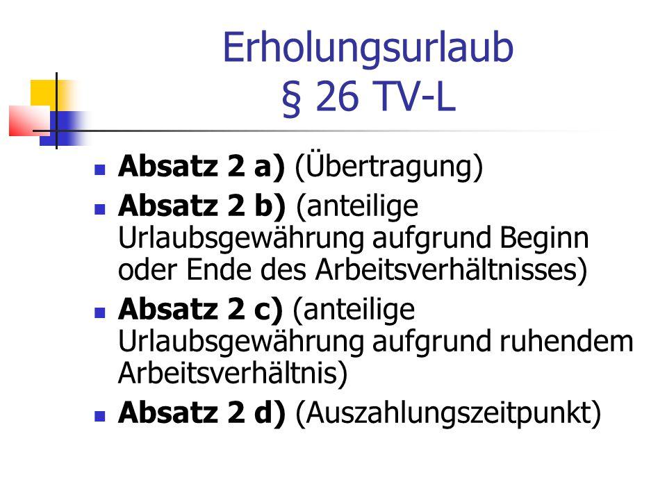 Erholungsurlaub § 26 TV-L Absatz 2 a) (Übertragung) Absatz 2 b) (anteilige Urlaubsgewährung aufgrund Beginn oder Ende des Arbeitsverhältnisses) Absatz 2 c) (anteilige Urlaubsgewährung aufgrund ruhendem Arbeitsverhältnis) Absatz 2 d) (Auszahlungszeitpunkt)