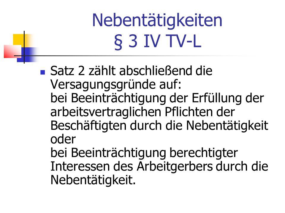 Nebentätigkeiten § 3 IV TV-L Satz 2 zählt abschließend die Versagungsgründe auf: bei Beeinträchtigung der Erfüllung der arbeitsvertraglichen Pflichten der Beschäftigten durch die Nebentätigkeit oder bei Beeinträchtigung berechtigter Interessen des Arbeitgerbers durch die Nebentätigkeit.
