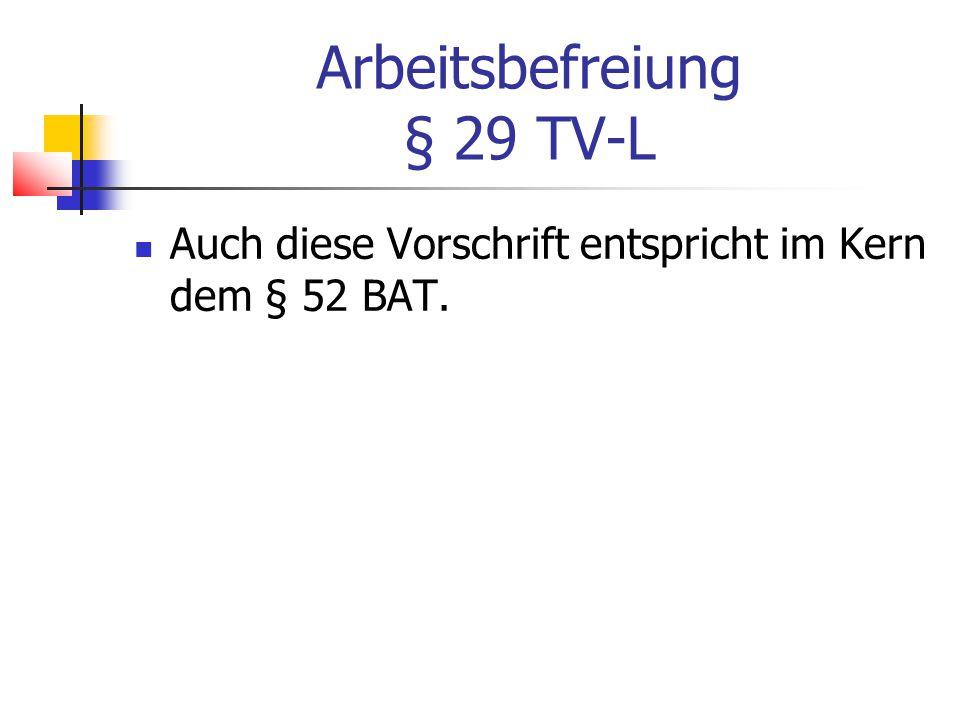 Arbeitsbefreiung § 29 TV-L Auch diese Vorschrift entspricht im Kern dem § 52 BAT.