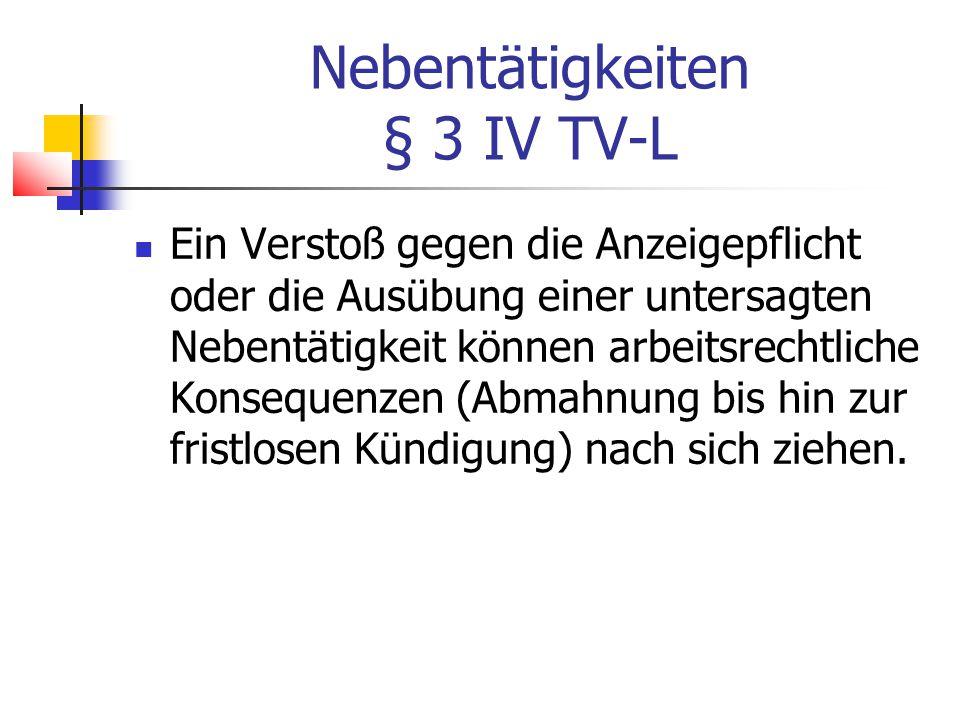 Nebentätigkeiten § 3 IV TV-L Ein Verstoß gegen die Anzeigepflicht oder die Ausübung einer untersagten Nebentätigkeit können arbeitsrechtliche Konsequenzen (Abmahnung bis hin zur fristlosen Kündigung) nach sich ziehen.