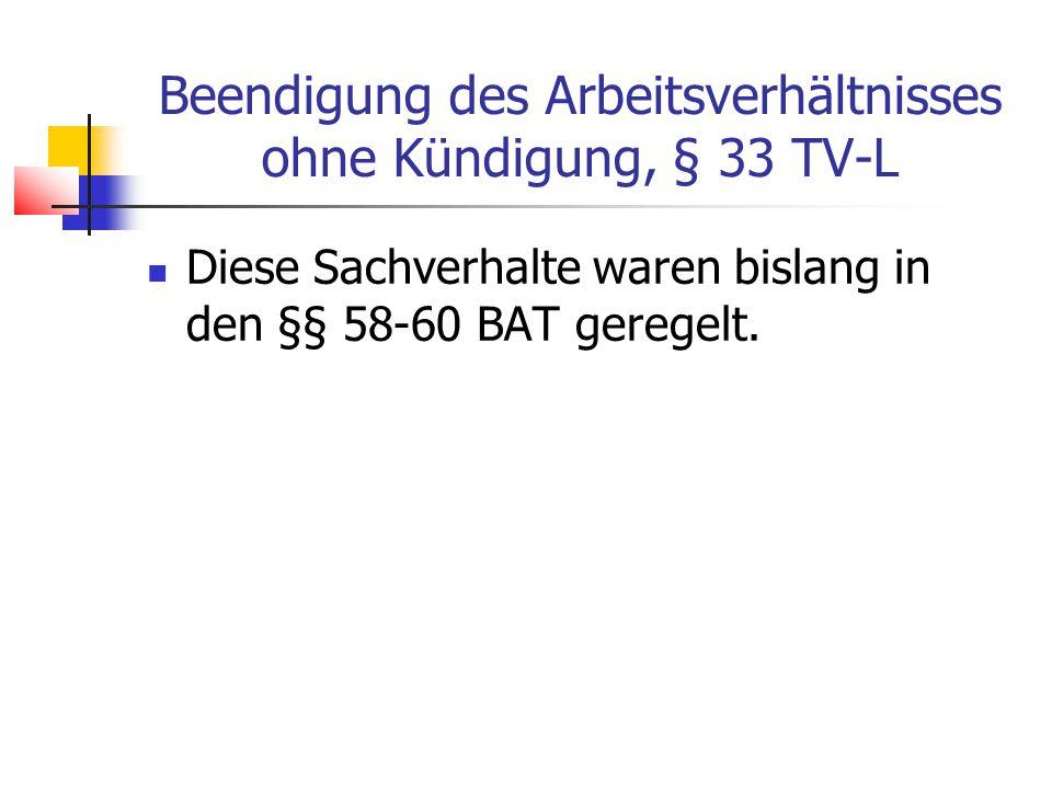 Beendigung des Arbeitsverhältnisses ohne Kündigung, § 33 TV-L Diese Sachverhalte waren bislang in den §§ 58-60 BAT geregelt.