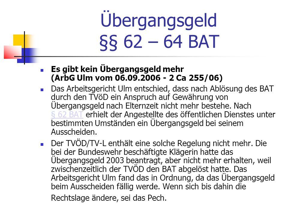 Übergangsgeld §§ 62 – 64 BAT Es gibt kein Übergangsgeld mehr (ArbG Ulm vom 06.09.2006 - 2 Ca 255/06) Das Arbeitsgericht Ulm entschied, dass nach Ablösung des BAT durch den TVöD ein Anspruch auf Gewährung von Übergangsgeld nach Elternzeit nicht mehr bestehe.