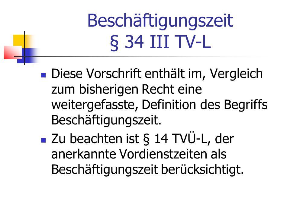 Beschäftigungszeit § 34 III TV-L Diese Vorschrift enthält im, Vergleich zum bisherigen Recht eine weitergefasste, Definition des Begriffs Beschäftigungszeit.