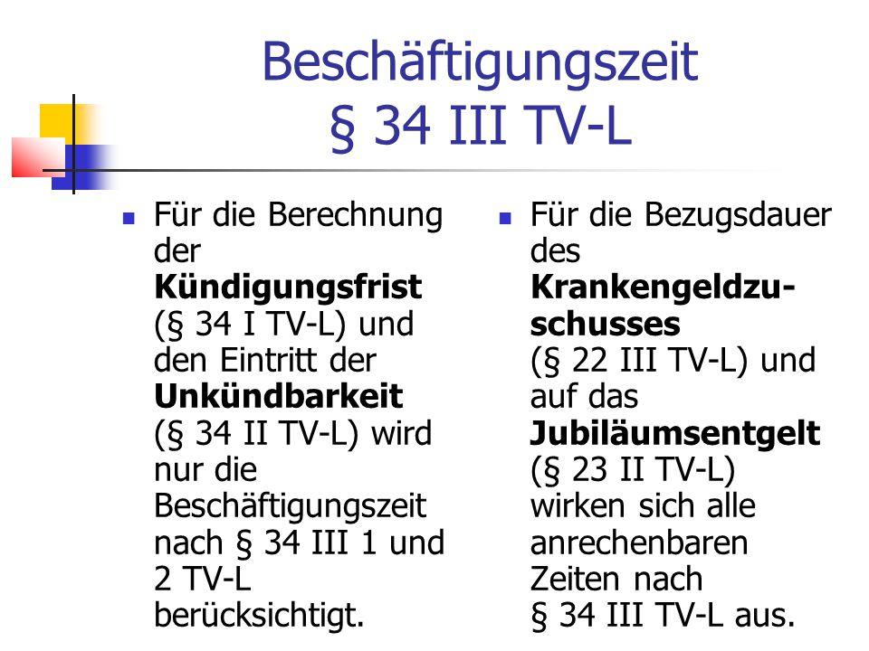 Beschäftigungszeit § 34 III TV-L Für die Berechnung der Kündigungsfrist (§ 34 I TV-L) und den Eintritt der Unkündbarkeit (§ 34 II TV-L) wird nur die Beschäftigungszeit nach § 34 III 1 und 2 TV-L berücksichtigt.