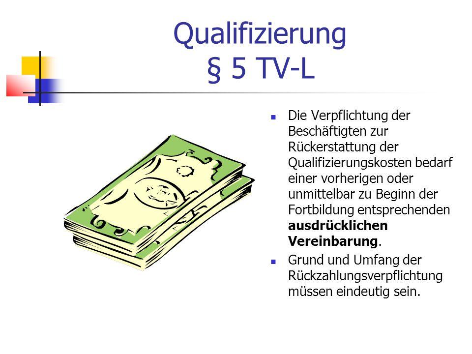 Qualifizierung § 5 TV-L Die Verpflichtung der Beschäftigten zur Rückerstattung der Qualifizierungskosten bedarf einer vorherigen oder unmittelbar zu Beginn der Fortbildung entsprechenden ausdrücklichen Vereinbarung.