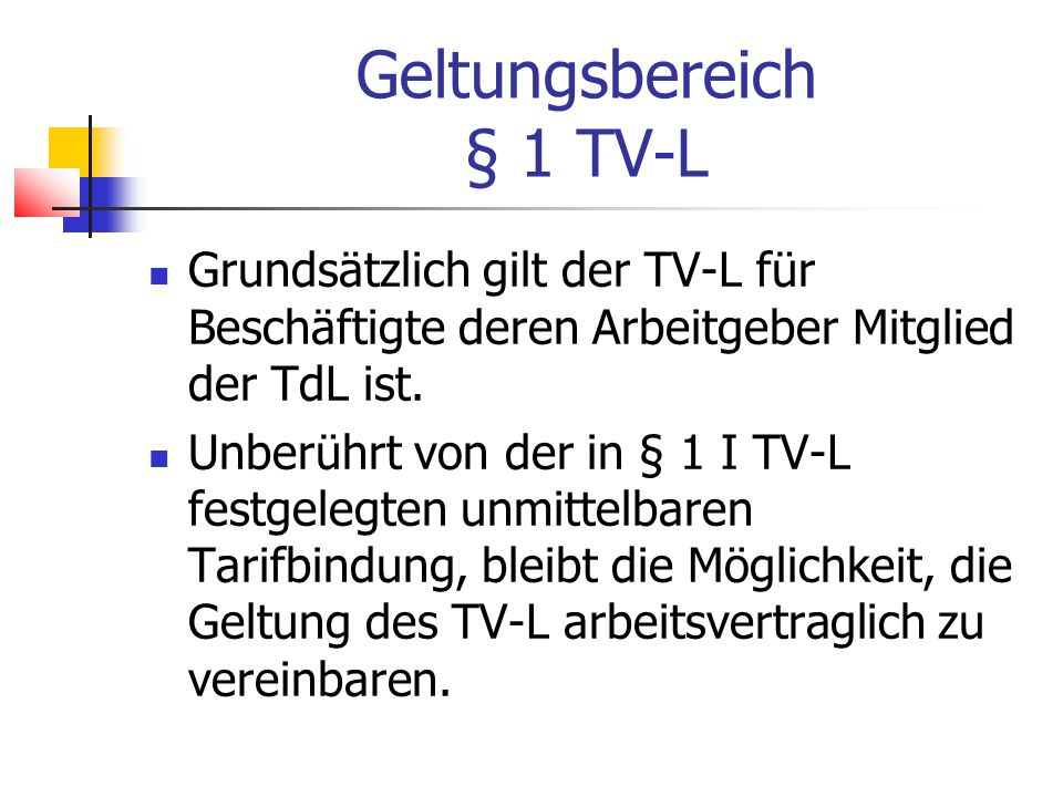 Geltungsbereich § 1 TV-L Grundsätzlich gilt der TV-L für Beschäftigte deren Arbeitgeber Mitglied der TdL ist.
