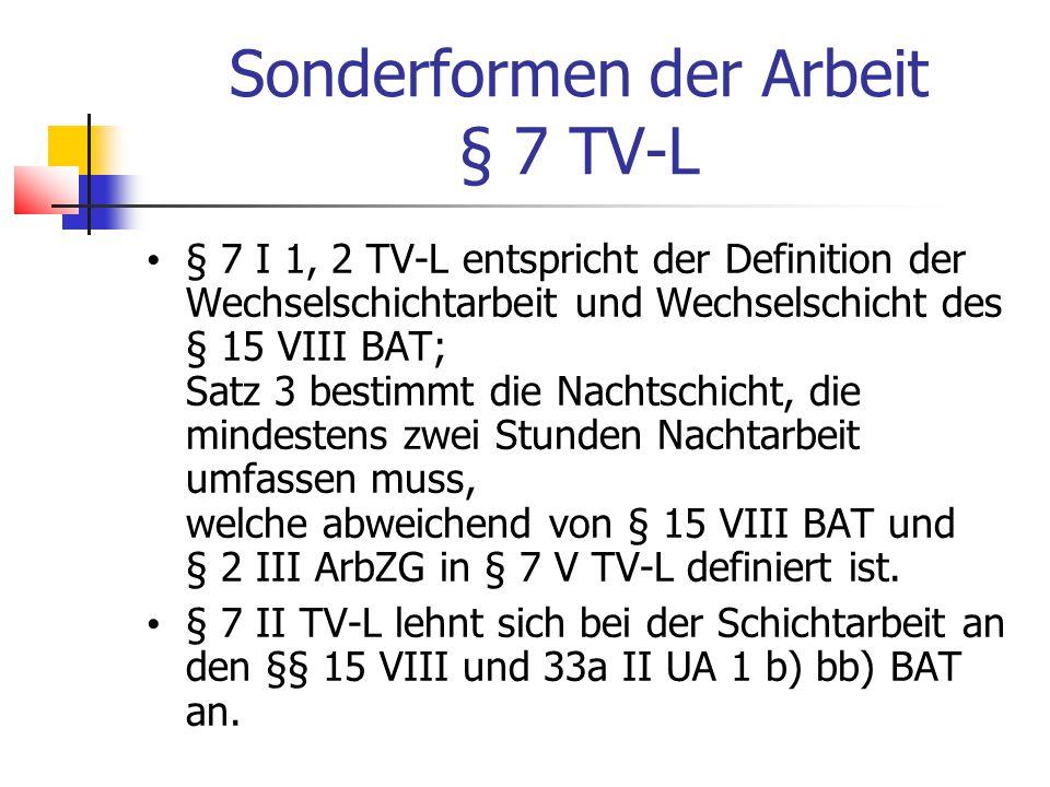 Sonderformen der Arbeit § 7 TV-L § 7 I 1, 2 TV-L entspricht der Definition der Wechselschichtarbeit und Wechselschicht des § 15 VIII BAT; Satz 3 bestimmt die Nachtschicht, die mindestens zwei Stunden Nachtarbeit umfassen muss, welche abweichend von § 15 VIII BAT und § 2 III ArbZG in § 7 V TV-L definiert ist.