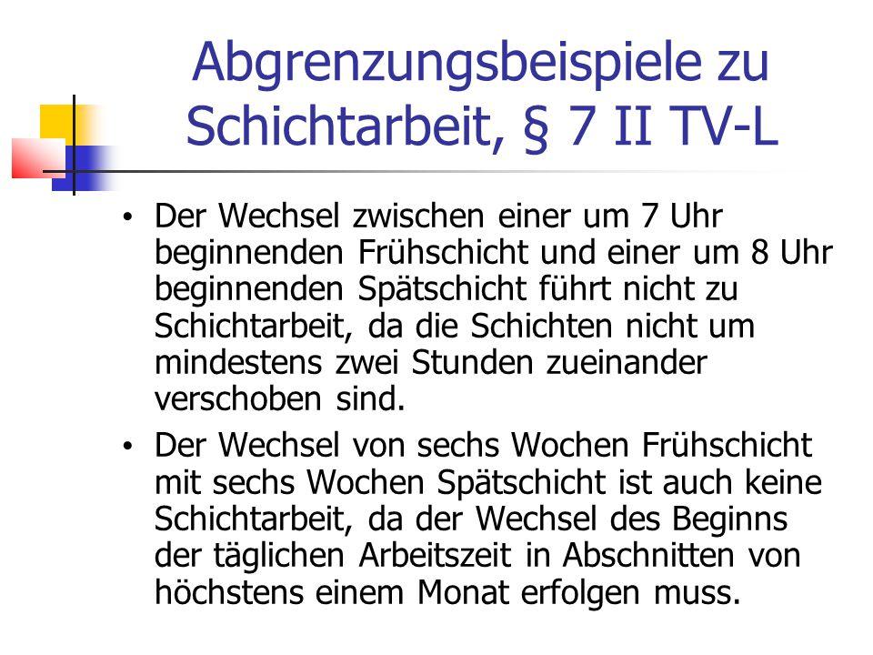 Abgrenzungsbeispiele zu Schichtarbeit, § 7 II TV-L Der Wechsel zwischen einer um 7 Uhr beginnenden Frühschicht und einer um 8 Uhr beginnenden Spätschicht führt nicht zu Schichtarbeit, da die Schichten nicht um mindestens zwei Stunden zueinander verschoben sind.