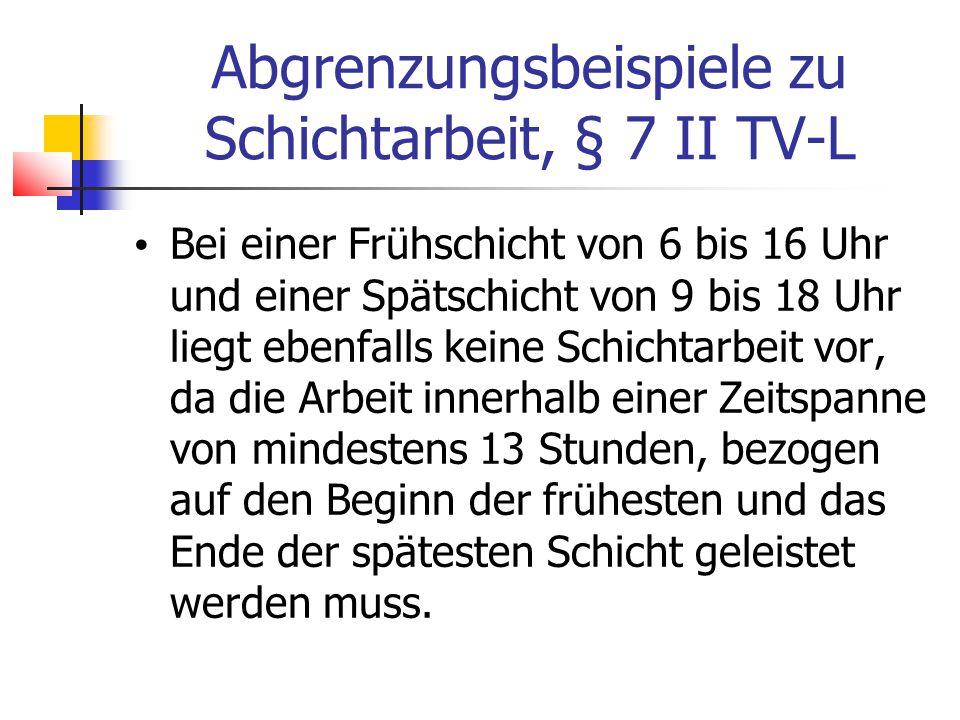 Abgrenzungsbeispiele zu Schichtarbeit, § 7 II TV-L Bei einer Frühschicht von 6 bis 16 Uhr und einer Spätschicht von 9 bis 18 Uhr liegt ebenfalls keine Schichtarbeit vor, da die Arbeit innerhalb einer Zeitspanne von mindestens 13 Stunden, bezogen auf den Beginn der frühesten und das Ende der spätesten Schicht geleistet werden muss.