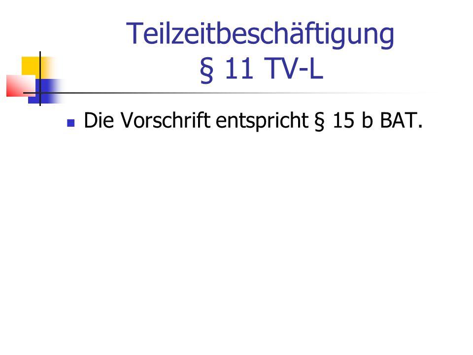 Teilzeitbeschäftigung § 11 TV-L Die Vorschrift entspricht § 15 b BAT.