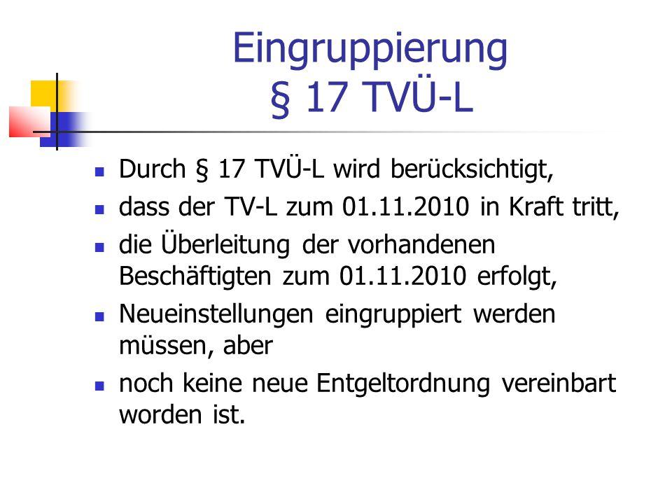 Eingruppierung § 17 TVÜ-L Durch § 17 TVÜ-L wird berücksichtigt, dass der TV-L zum 01.11.2010 in Kraft tritt, die Überleitung der vorhandenen Beschäftigten zum 01.11.2010 erfolgt, Neueinstellungen eingruppiert werden müssen, aber noch keine neue Entgeltordnung vereinbart worden ist.