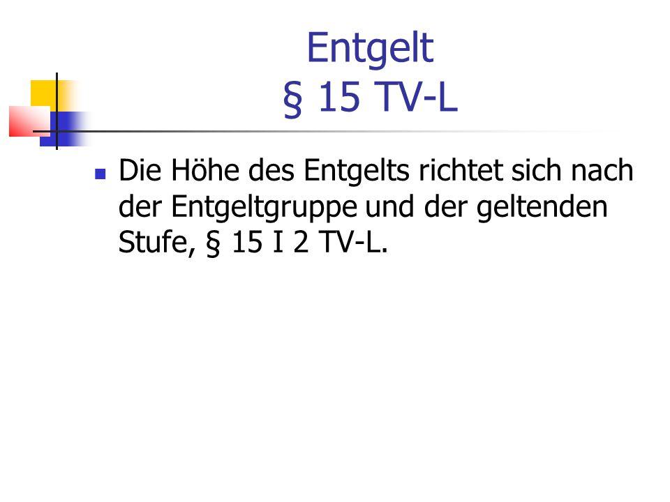 Entgelt § 15 TV-L Die Höhe des Entgelts richtet sich nach der Entgeltgruppe und der geltenden Stufe, § 15 I 2 TV-L.