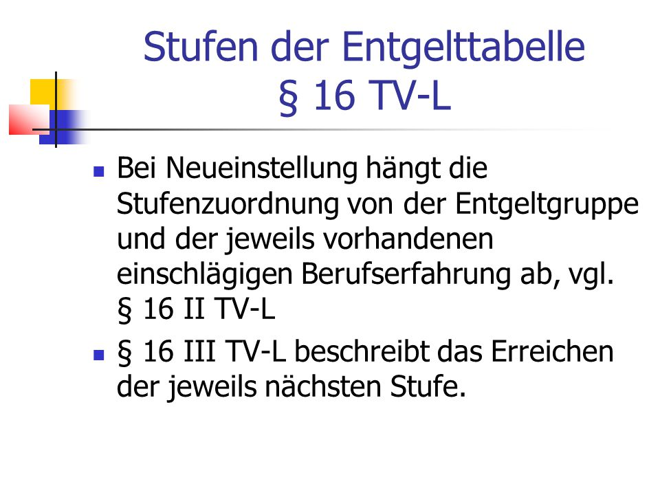 Stufen der Entgelttabelle § 16 TV-L Bei Neueinstellung hängt die Stufenzuordnung von der Entgeltgruppe und der jeweils vorhandenen einschlägigen Berufserfahrung ab, vgl.