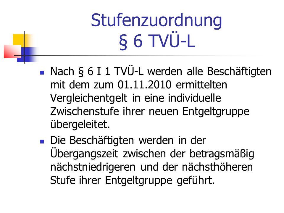 Stufenzuordnung § 6 TVÜ-L Nach § 6 I 1 TVÜ-L werden alle Beschäftigten mit dem zum 01.11.2010 ermittelten Vergleichentgelt in eine individuelle Zwischenstufe ihrer neuen Entgeltgruppe übergeleitet.