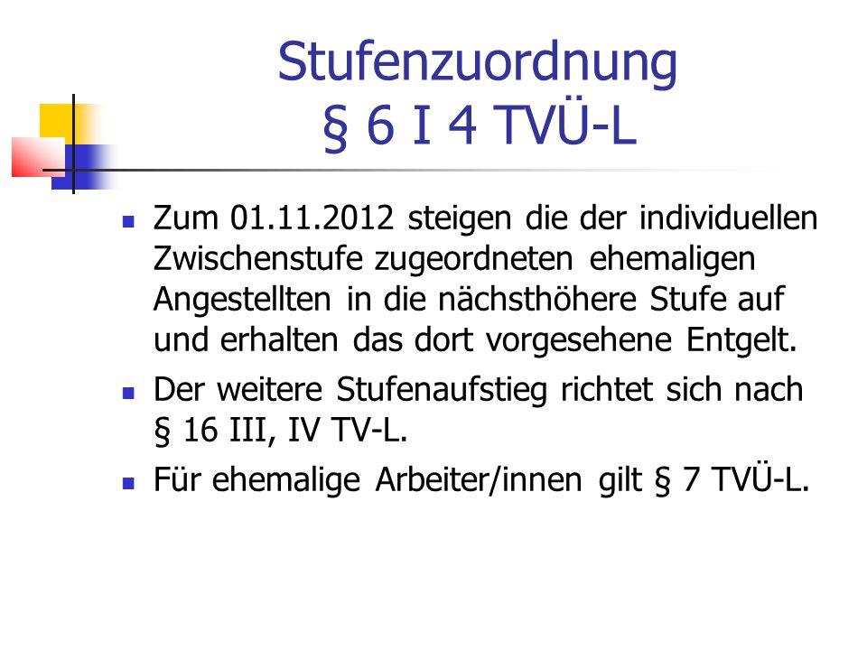 Stufenzuordnung § 6 I 4 TVÜ-L Zum 01.11.2012 steigen die der individuellen Zwischenstufe zugeordneten ehemaligen Angestellten in die nächsthöhere Stufe auf und erhalten das dort vorgesehene Entgelt.