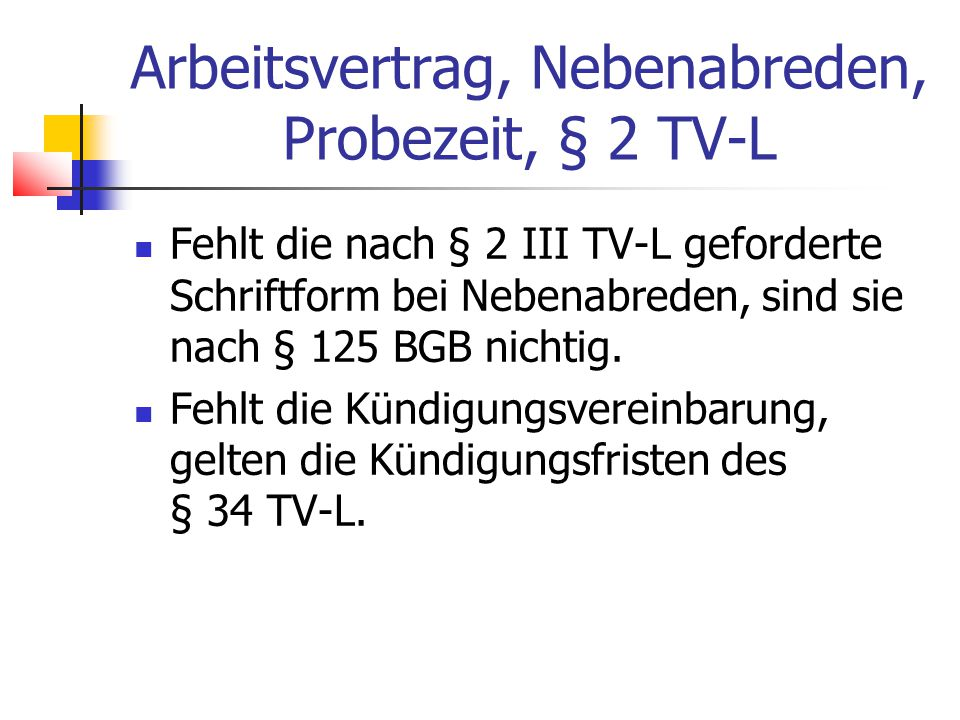 Arbeitsvertrag, Nebenabreden, Probezeit, § 2 TV-L Fehlt die nach § 2 III TV-L geforderte Schriftform bei Nebenabreden, sind sie nach § 125 BGB nichtig.