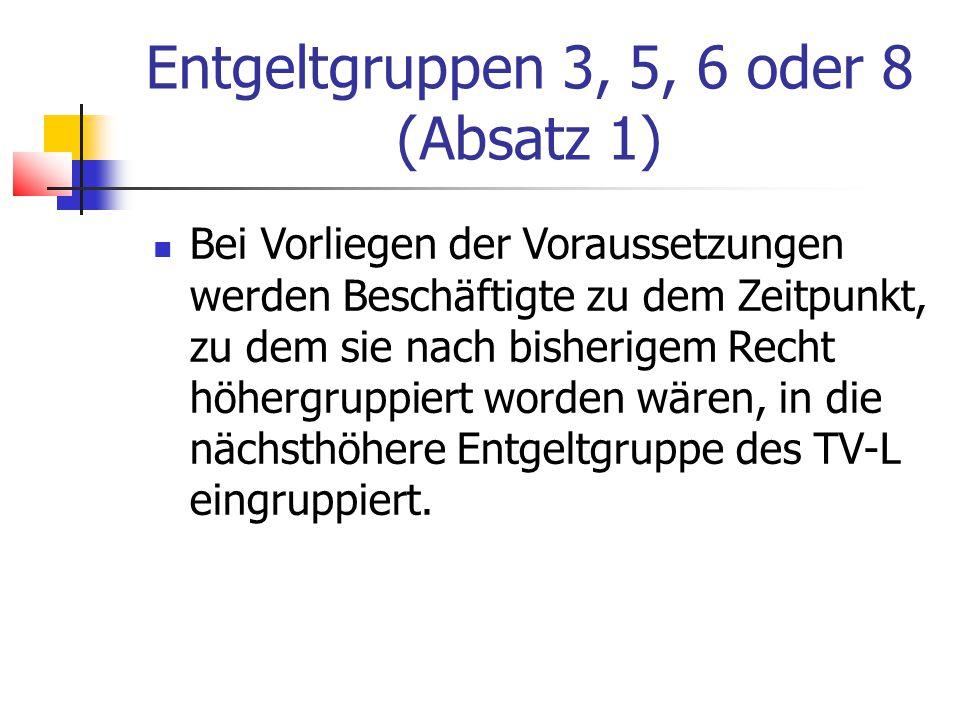 Entgeltgruppen 3, 5, 6 oder 8 (Absatz 1) Bei Vorliegen der Voraussetzungen werden Beschäftigte zu dem Zeitpunkt, zu dem sie nach bisherigem Recht höhergruppiert worden wären, in die nächsthöhere Entgeltgruppe des TV-L eingruppiert.