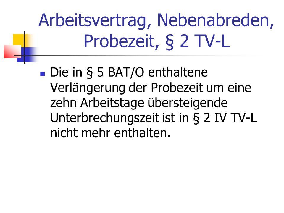 Arbeitsvertrag, Nebenabreden, Probezeit, § 2 TV-L Die in § 5 BAT/O enthaltene Verlängerung der Probezeit um eine zehn Arbeitstage übersteigende Unterbrechungszeit ist in § 2 IV TV-L nicht mehr enthalten.