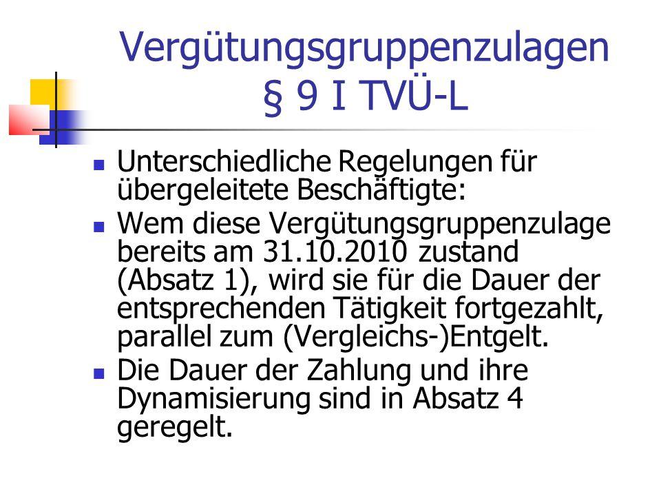 Vergütungsgruppenzulagen § 9 I TVÜ-L Unterschiedliche Regelungen für übergeleitete Beschäftigte: Wem diese Vergütungsgruppenzulage bereits am 31.10.2010 zustand (Absatz 1), wird sie für die Dauer der entsprechenden Tätigkeit fortgezahlt, parallel zum (Vergleichs-)Entgelt.