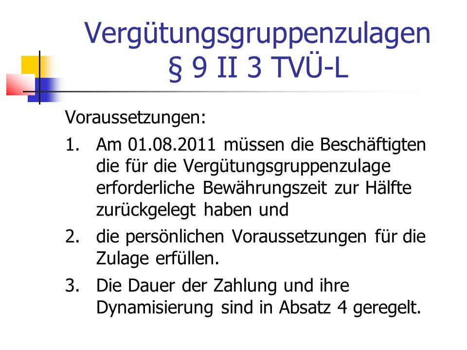 Vergütungsgruppenzulagen § 9 II 3 TVÜ-L Voraussetzungen: 1.Am 01.08.2011 müssen die Beschäftigten die für die Vergütungsgruppenzulage erforderliche Bewährungszeit zur Hälfte zurückgelegt haben und 2.die persönlichen Voraussetzungen für die Zulage erfüllen.