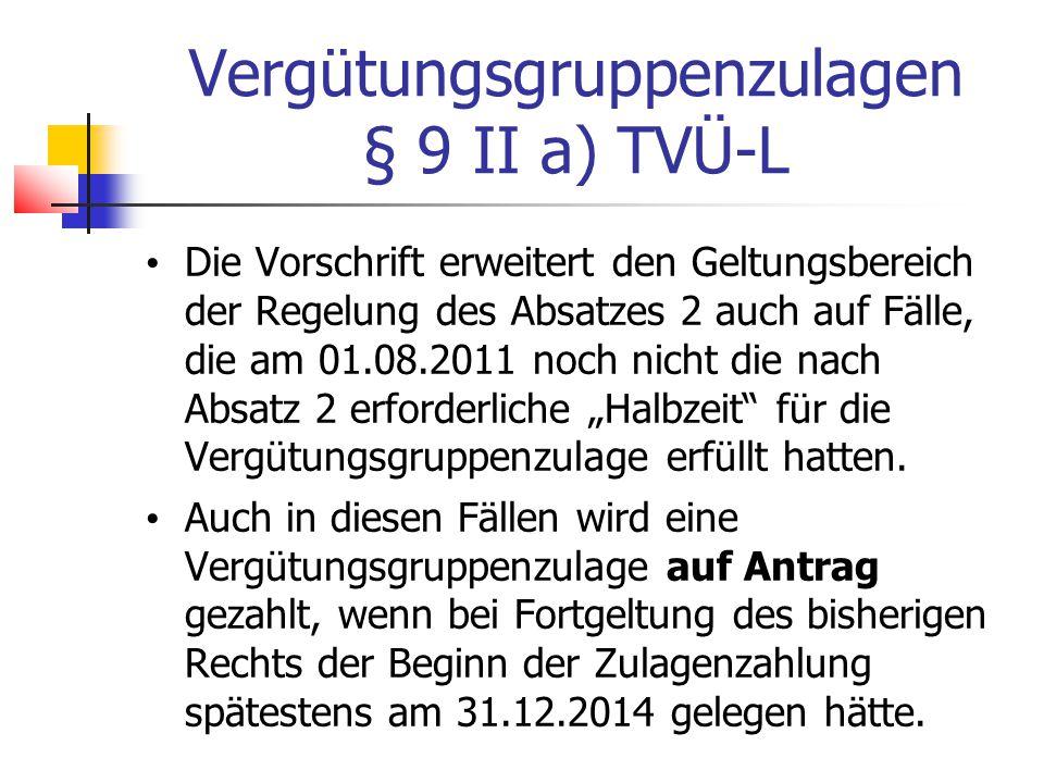 """Vergütungsgruppenzulagen § 9 II a) TVÜ-L Die Vorschrift erweitert den Geltungsbereich der Regelung des Absatzes 2 auch auf Fälle, die am 01.08.2011 noch nicht die nach Absatz 2 erforderliche """"Halbzeit für die Vergütungsgruppenzulage erfüllt hatten."""
