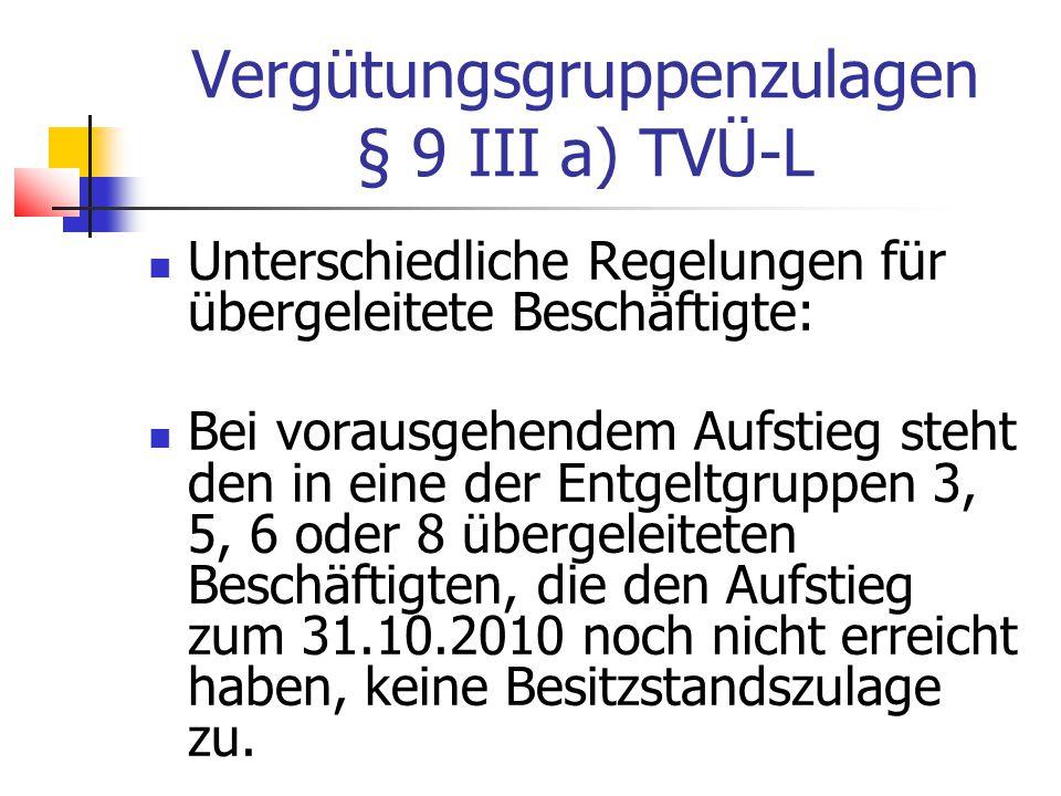 Vergütungsgruppenzulagen § 9 III a) TVÜ-L Unterschiedliche Regelungen für übergeleitete Beschäftigte: Bei vorausgehendem Aufstieg steht den in eine der Entgeltgruppen 3, 5, 6 oder 8 übergeleiteten Beschäftigten, die den Aufstieg zum 31.10.2010 noch nicht erreicht haben, keine Besitzstandszulage zu.