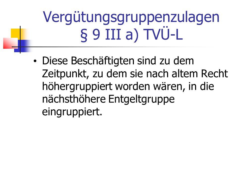 Vergütungsgruppenzulagen § 9 III a) TVÜ-L Diese Beschäftigten sind zu dem Zeitpunkt, zu dem sie nach altem Recht höhergruppiert worden wären, in die nächsthöhere Entgeltgruppe eingruppiert.