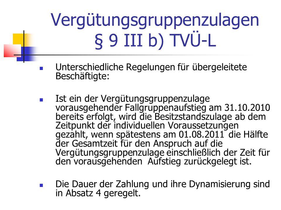 Vergütungsgruppenzulagen § 9 III b) TVÜ-L Unterschiedliche Regelungen für übergeleitete Beschäftigte: Ist ein der Vergütungsgruppenzulage vorausgehender Fallgruppenaufstieg am 31.10.2010 bereits erfolgt, wird die Besitzstandszulage ab dem Zeitpunkt der individuellen Voraussetzungen gezahlt, wenn spätestens am 01.08.2011 die Hälfte der Gesamtzeit für den Anspruch auf die Vergütungsgruppenzulage einschließlich der Zeit für den vorausgehenden Aufstieg zurückgelegt ist.