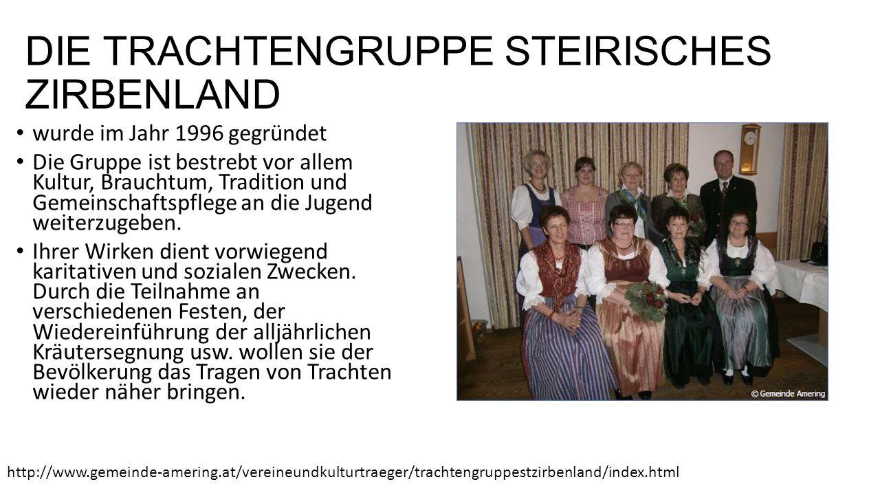 DIE TRACHTENGRUPPE STEIRISCHES ZIRBENLAND wurde im Jahr 1996 gegründet Die Gruppe ist bestrebt vor allem Kultur, Brauchtum, Tradition und Gemeinschaftspflege an die Jugend weiterzugeben.