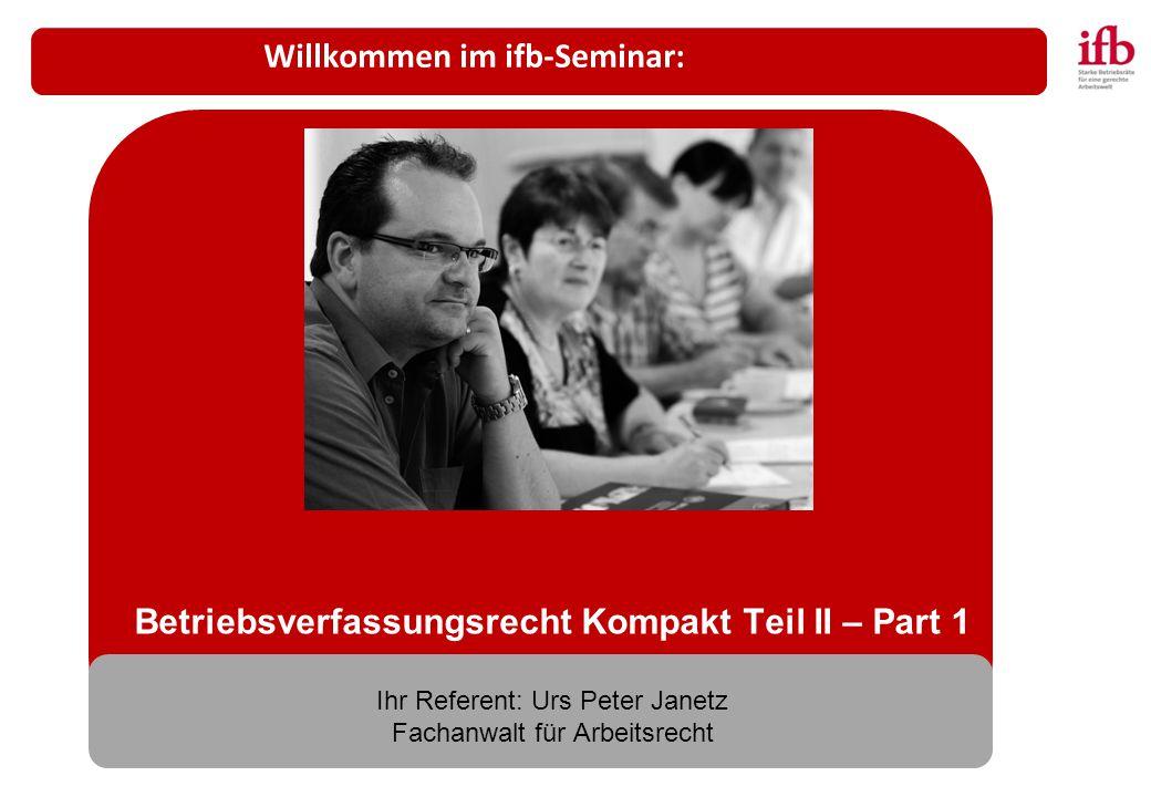 Betriebsverfassungsrecht Kompakt Teil II – Part 1 Ihr Referent: Urs Peter Janetz Fachanwalt für Arbeitsrecht Willkommen im ifb-Seminar: