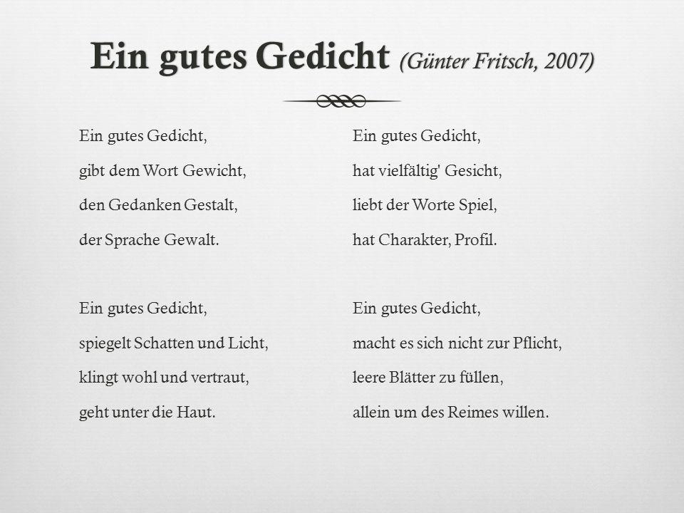 Ein gutes Gedicht (Günter Fritsch, 2007) Ein gutes Gedicht, gibt dem Wort Gewicht, den Gedanken Gestalt, der Sprache Gewalt. Ein gutes Gedicht, spiege