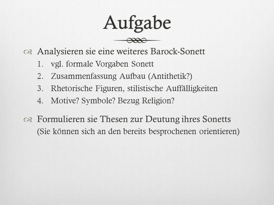 Aufgabe  Analysieren sie eine weiteres Barock-Sonett 1.vgl. formale Vorgaben Sonett 2.Zusammenfassung Aufbau (Antithetik?) 3.Rhetorische Figuren, sti