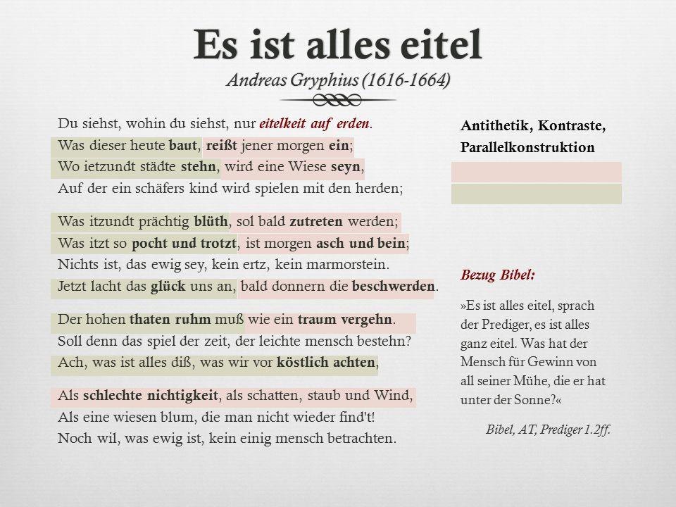 Es ist alles eitel Andreas Gryphius (1616-1664) Antithetik, Kontraste, Parallelkonstruktion Bezug Bibel: »Es ist alles eitel, sprach der Prediger, es