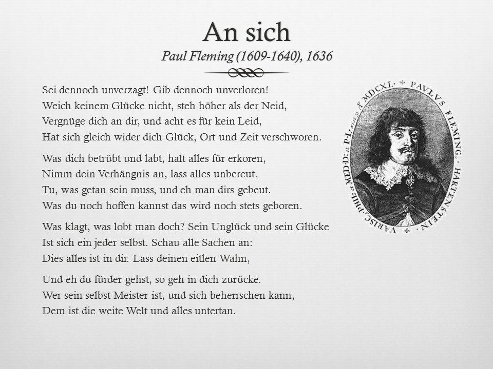 An sich Paul Fleming (1609-1640), 1636 Sei dennoch unverzagt! Gib dennoch unverloren! Weich keinem Glücke nicht, steh höher als der Neid, Vergnüge dic