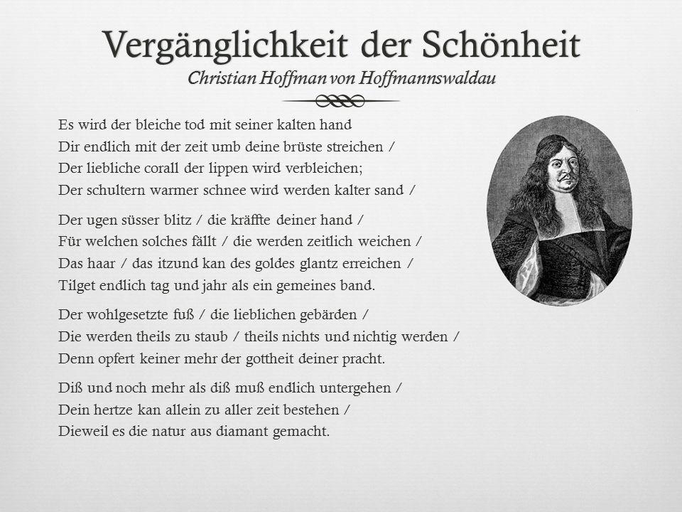Vergänglichkeit der Schönheit Christian Hoffman von Hoffmannswaldau Es wird der bleiche tod mit seiner kalten hand Dir endlich mit der zeit umb deine