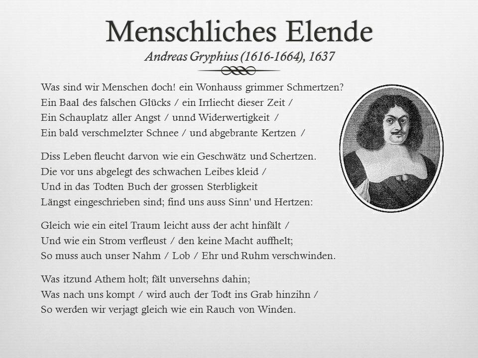 Menschliches Elende Andreas Gryphius (1616-1664), 1637 Was sind wir Menschen doch! ein Wonhauss grimmer Schmertzen? Ein Baal des falschen Glücks / ein