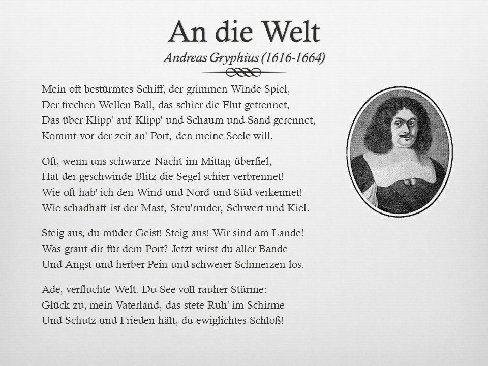 An die Welt Andreas Gryphius (1616-1664) Mein oft bestürmtes Schiff, der grimmen Winde Spiel, Der frechen Wellen Ball, das schier die Flut getrennet,
