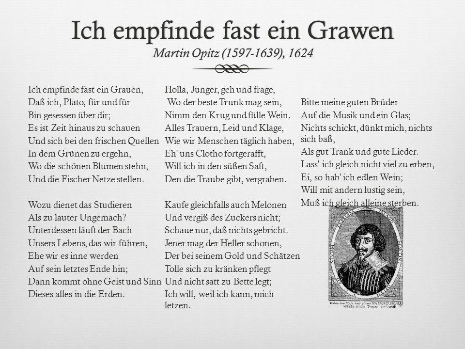 Ich empfinde fast ein Grawen Martin Opitz (1597-1639), 1624 Ich empfinde fast ein Grauen, Daß ich, Plato, für und für Bin gesessen über dir; Es ist Ze