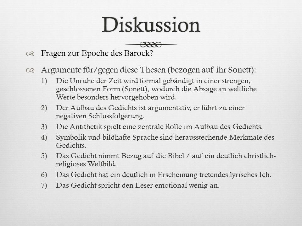 Diskussion  Fragen zur Epoche des Barock?  Argumente für/gegen diese Thesen (bezogen auf ihr Sonett): 1)Die Unruhe der Zeit wird formal gebändigt in