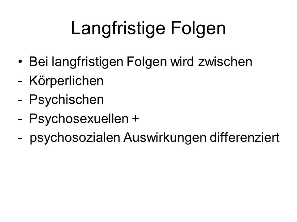 Langfristige Folgen Bei langfristigen Folgen wird zwischen -Körperlichen -Psychischen -Psychosexuellen + - psychosozialen Auswirkungen differenziert