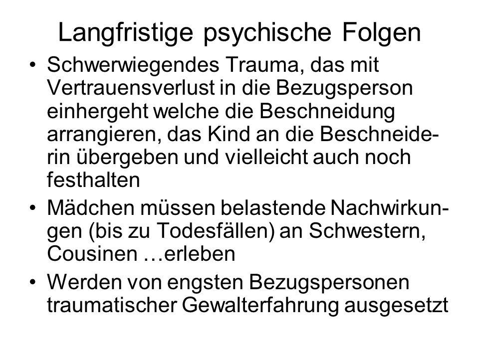Langfristige psychische Folgen Schwerwiegendes Trauma, das mit Vertrauensverlust in die Bezugsperson einhergeht welche die Beschneidung arrangieren, d
