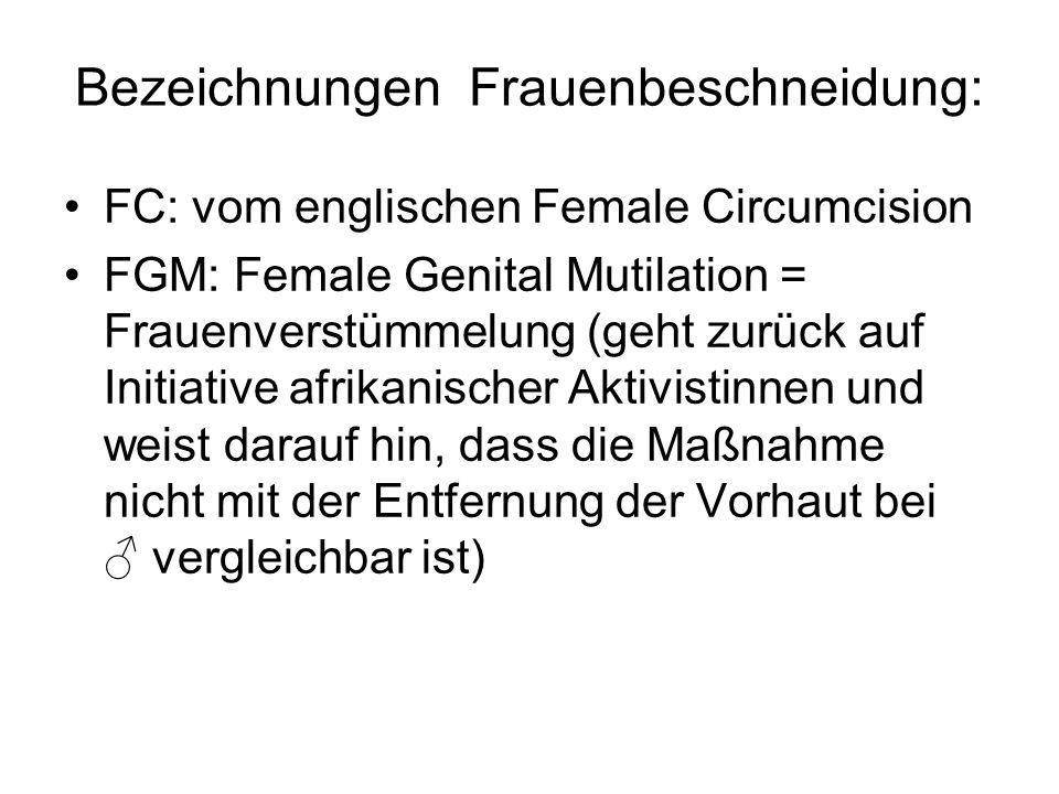 Bezeichnungen Frauenbeschneidung: FC: vom englischen Female Circumcision FGM: Female Genital Mutilation = Frauenverstümmelung (geht zurück auf Initiat