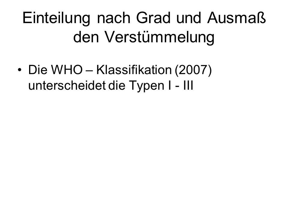 Einteilung nach Grad und Ausmaß den Verstümmelung Die WHO – Klassifikation (2007) unterscheidet die Typen I - III