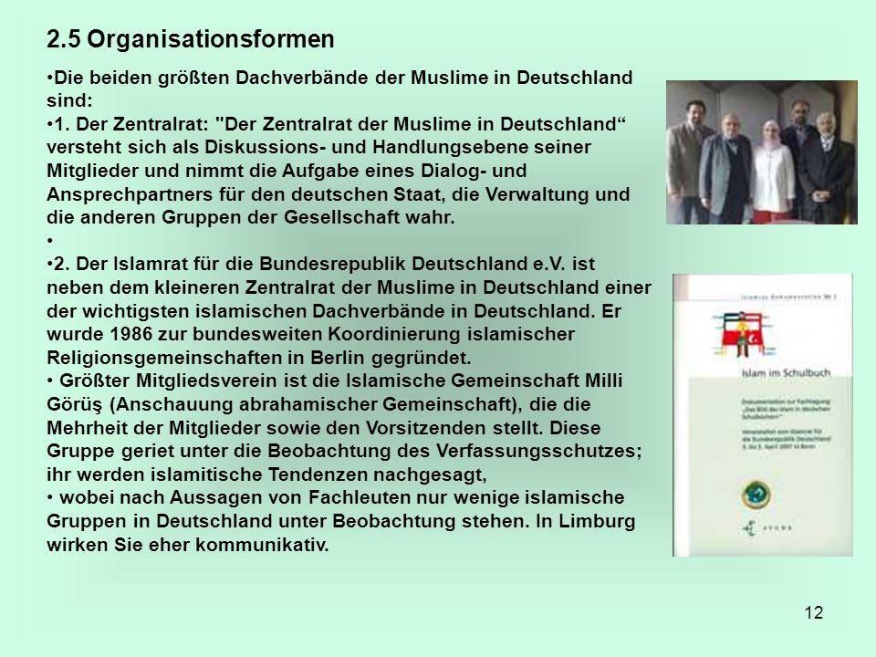 12 2.5 Organisationsformen Die beiden größten Dachverbände der Muslime in Deutschland sind: 1. Der Zentralrat:
