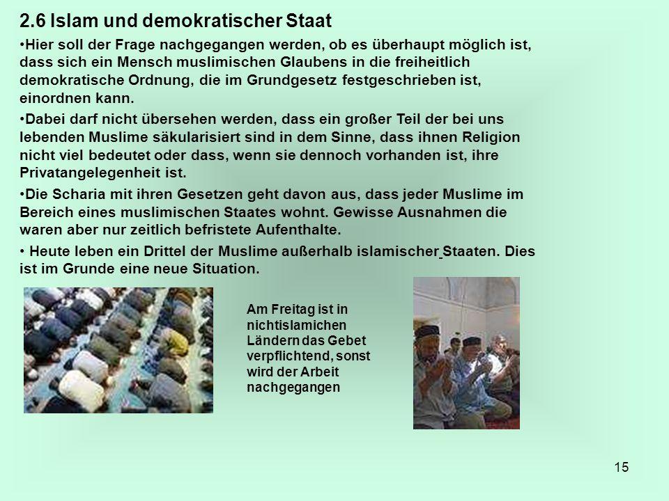 15 2.6 Islam und demokratischer Staat Hier soll der Frage nachgegangen werden, ob es überhaupt möglich ist, dass sich ein Mensch muslimischen Glaubens